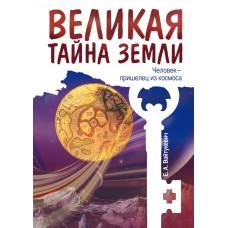 Великая тайна Земли. Человек - пришелец из космоса. 2-е изд.