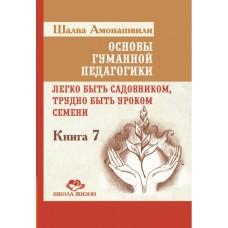 Основы гуманной педагогики. Кн. 7. 2-е изд. Легко быть садовником, трудно быть уроком семени